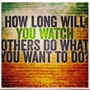 How long will you watch others do what you want to do